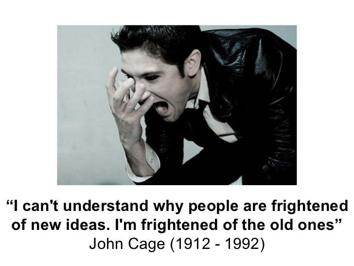 """ I can't understand why people are frightened of new ideas. I'm frightened of the old ones"" John Cage (1912 - 1992)"
