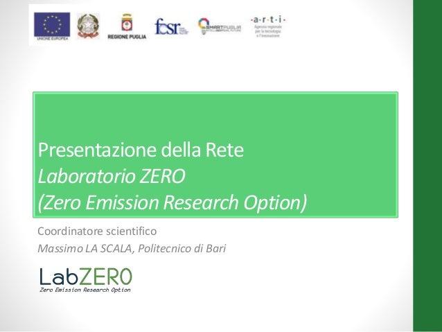 Presentazione della Rete Laboratorio ZERO (Zero Emission Research Option) Coordinatore scientifico Massimo LA SCALA, Polit...