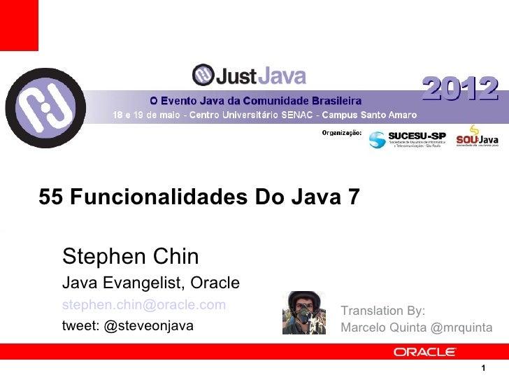 55 Funcionalidades Do Java 7  Stephen Chin  Java Evangelist, Oracle  stephen.chin@oracle.com   Translation By:  tweet: @st...
