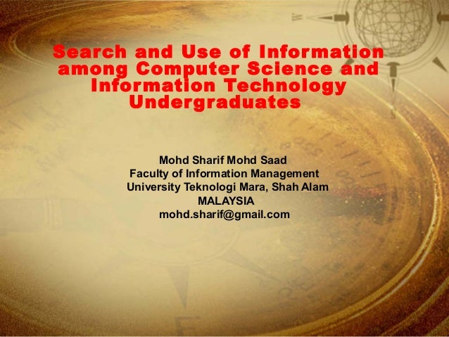 Search and Use of Information among Computer Science and Information Technology Undergraduates Mohd Sharif Mohd Saad Facul...