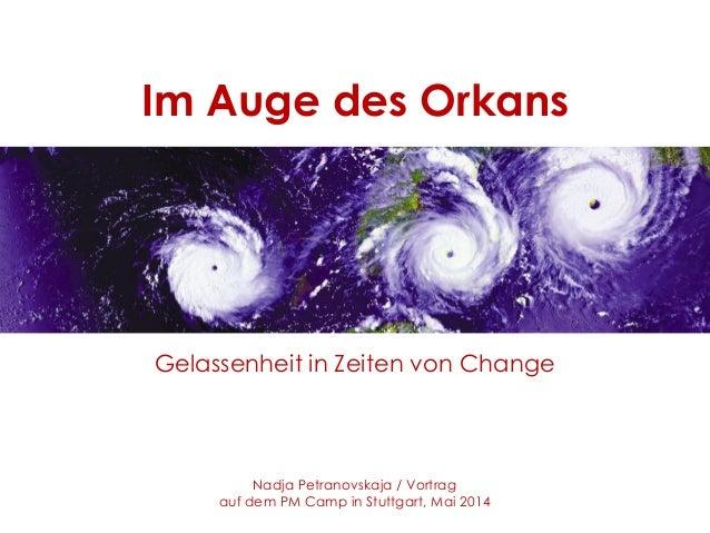 Im Auge des Orkans Gelassenheit in Zeiten von Change Nadja Petranovskaja / Vortrag auf dem PM Camp in Stuttgart, Mai 2014