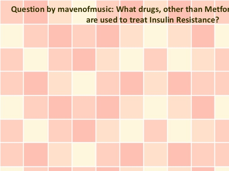 Question by mavenofmusic: What drugs, other than Metfor                  are used to treat Insulin Resistance?