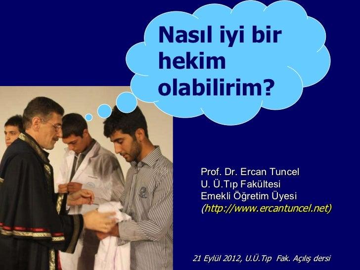 Nasıl iyi birhekimolabilirim?     Prof. Dr. Ercan Tuncel     U. Ü.Tıp Fakültesi     Emekli Öğretim Üyesi     (http://www.e...