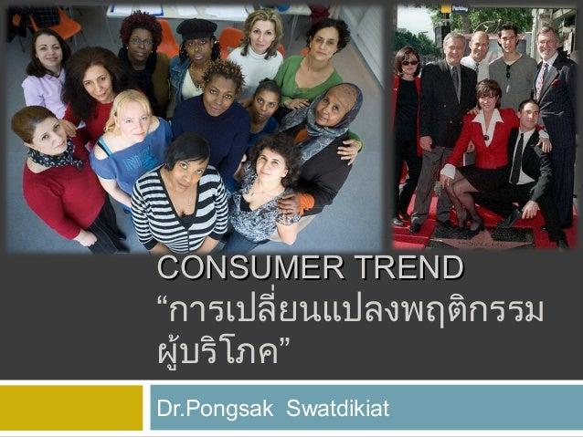 "CONSUMER TREND  ""การเปลี่ยนแปลงพฤติกรรม ผู้บริโภค"" Dr.Pongsak Swatdikiat"