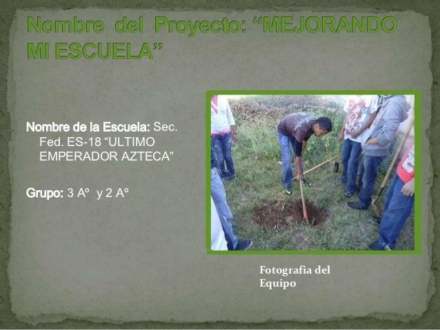"""Nombre de la Escuela: Sec.  Fed. ES-18 """"ULTIMO  EMPERADOR AZTECA""""Grupo: 3 Aº y 2 Aº                             Fotografia..."""