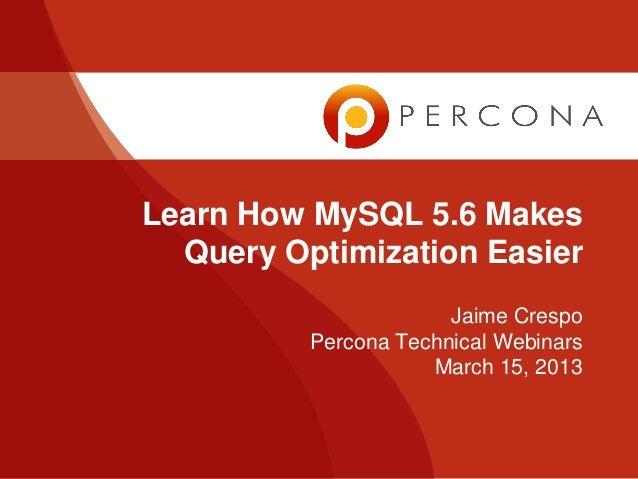 Learn How MySQL 5.6 Makes  Query Optimization Easier                       Jaime Crespo          Percona Technical Webinar...