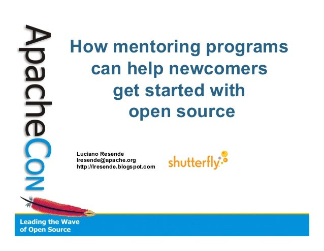How mentoring programs can help newcomers get started with open source Luciano Resende lresende@apache.org http://lresende...