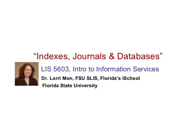 """Indexes, Journals & Databases"" LIS 5603, Intro to Information Services Dr. Lorri Mon, FSU SLIS, Florida's iSchool Florida..."