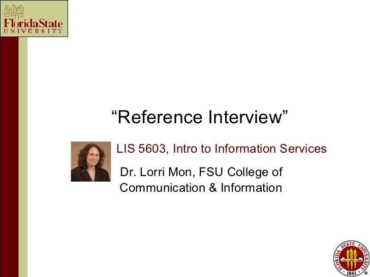 """Reference Interview""LIS 5603, Intro to Information ServicesDr. Lorri Mon, FSU College ofCommunication & Information"