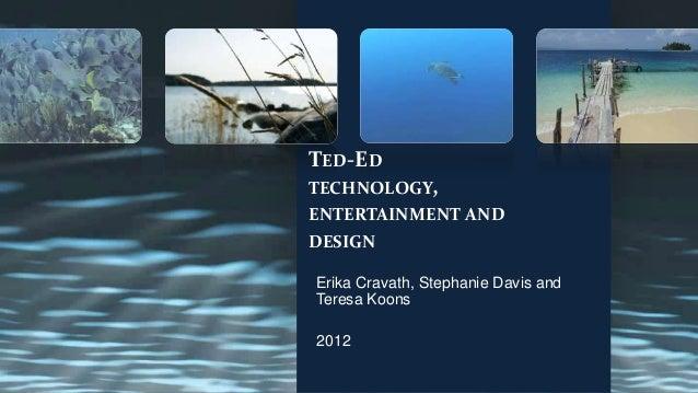 TED-EDTECHNOLOGY,ENTERTAINMENT ANDDESIGNErika Cravath, Stephanie Davis andTeresa Koons2012