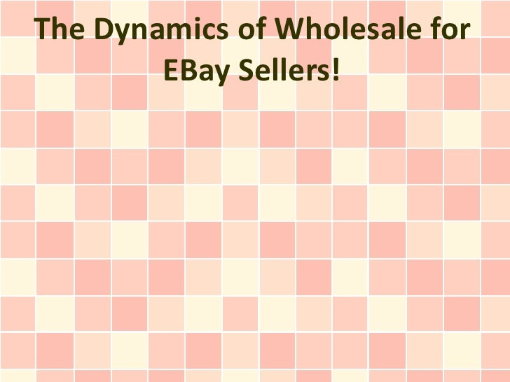 The Dynamics of Wholesale for        EBay Sellers!