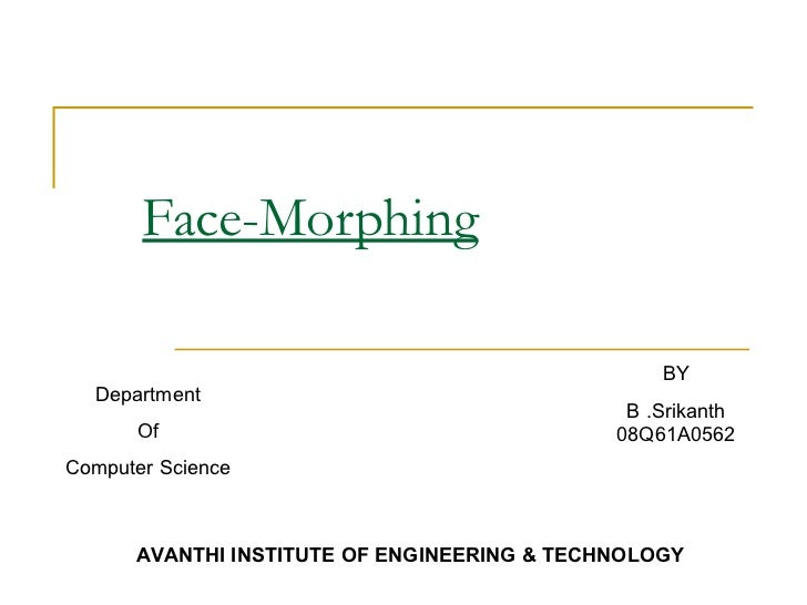 Face-Morphing BY B .Srikanth 08Q61A0562 Department Of Computer Science AVANTHI INSTITUTE OF ENGINEERING & TECHNOLOGY