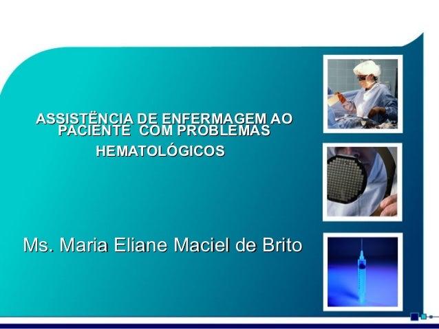ASSISTËNCIA DE ENFERMAGEM AO PACIENTE COM PROBLEMAS HEMATOLÓGICOS  Ms. Maria Eliane Maciel de Brito