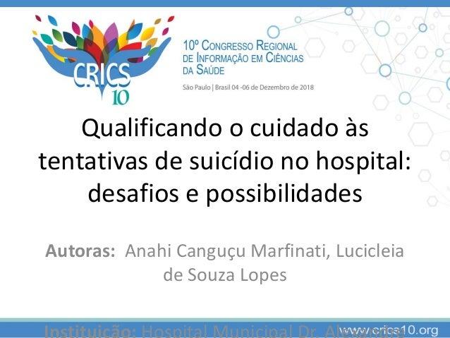 Qualificando o cuidado às tentativas de suicídio no hospital: desafios e possibilidades Autoras: Anahi Canguçu Marfinati, ...