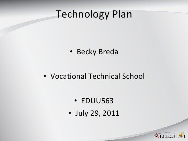 Technology Plan <ul><li>Becky Breda </li></ul><ul><li>Vocational Technical School </li></ul><ul><li>EDUU563 </li></ul><ul>...
