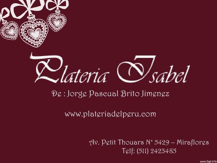 Av. Petit Thouars N° 5429 – Miraflores Telf: (511) 2423485 De : Jorge Pascual Brito Jimenez www.plateriadelperu.com