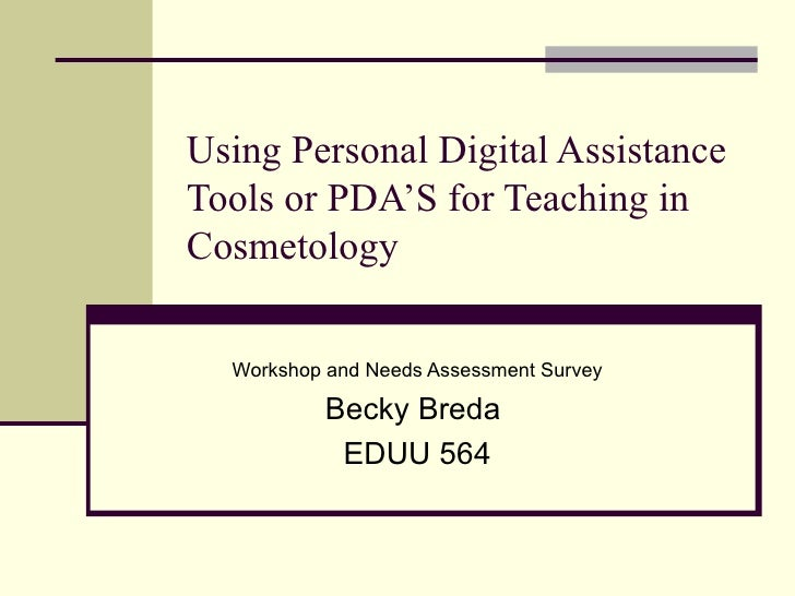 Using Personal Digital Assistance Tools or PDA'S for Teaching in Cosmetology Workshop and Needs Assessment Survey Becky Br...
