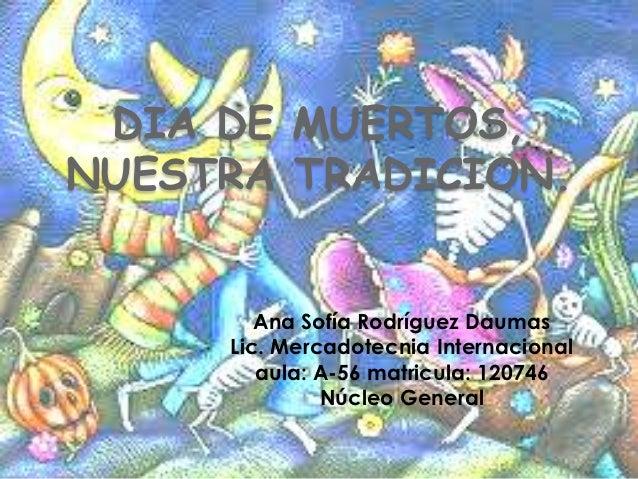 DIA DE MUERTOS,NUESTRA TRADICION.        Ana Sofía Rodríguez Daumas     Lic. Mercadotecnia Internacional        aula: A-56...