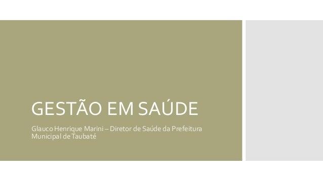 GESTÃO EM SAÚDE Glauco Henrique Marini – Diretor de Saúde da Prefeitura Municipal deTaubaté