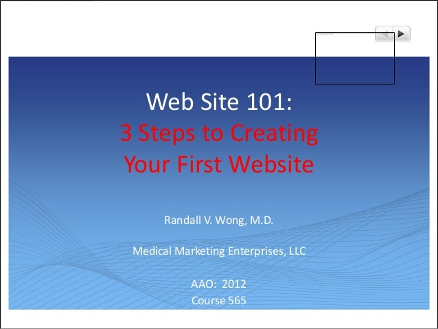 Web Site 101:3 Steps to CreatingYour First Website       Randall V. Wong, M.D. Medical Marketing Enterprises, LLC         ...