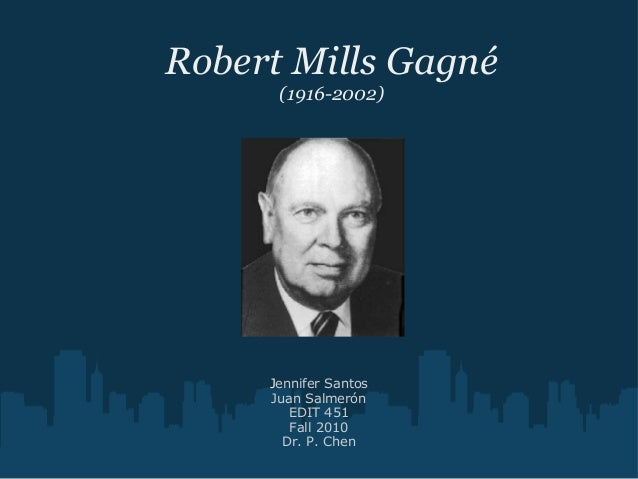 Robert Mills Gagné (1916-2002) Jennifer Santos Juan Salmerón EDIT 451 Fall 2010 Dr. P. Chen