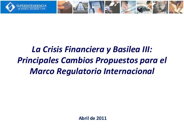 La Crisis Financiera y Basilea III: Principales Cambios Propuestos para el Marco Regulatorio Internacional Abril de 2011