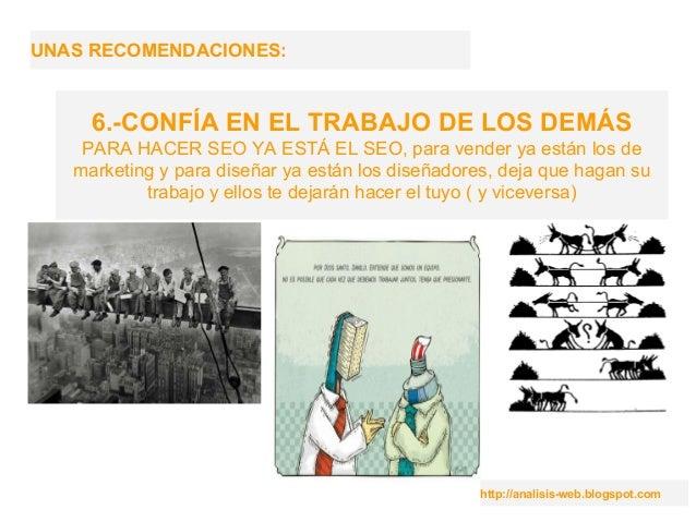 http://analisis-web.blogspot.com UNAS RECOMENDACIONES: 6.-CONFÍA EN EL TRABAJO DE LOS DEMÁS PARA HACER SEO YA ESTÁ EL SEO,...