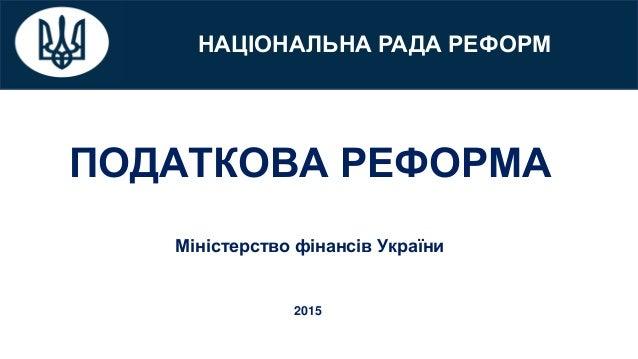 НАЦІОНАЛЬНА РАДА РЕФОРМ ПОДАТКОВА РЕФОРМА Міністерство фінансів України 2015