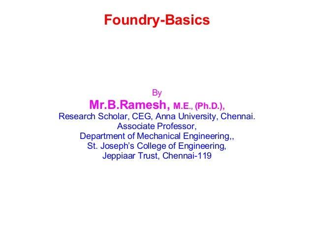 Foundry-Basics By Mr.B.Ramesh, M.E., (Ph.D.), Research Scholar, CEG, Anna University, Chennai. Associate Professor, Depart...
