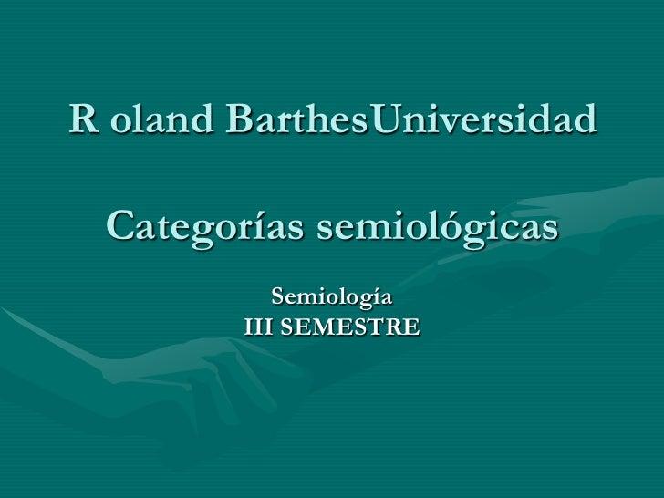 R oland BarthesUniversidad Categorías semiológicas           Semiología        III SEMESTRE