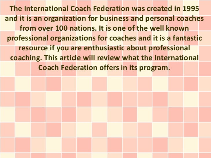The International Coach Federation was created in 1995and it is an organization for business and personal coaches    from ...