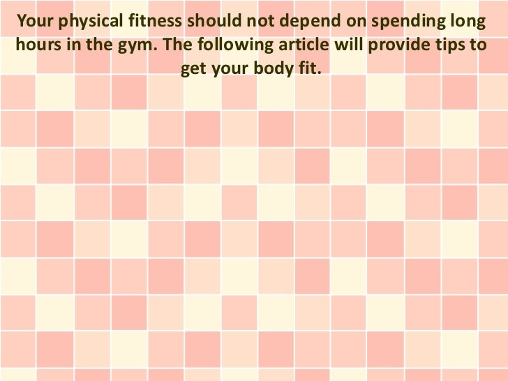 Your physical fitness should not depend on spending longhours in the gym. The following article will provide tips to      ...