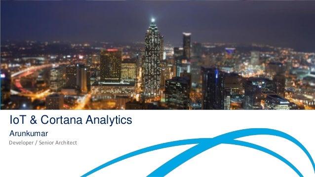 IoT & Cortana Analytics Arunkumar Developer / Senior Architect