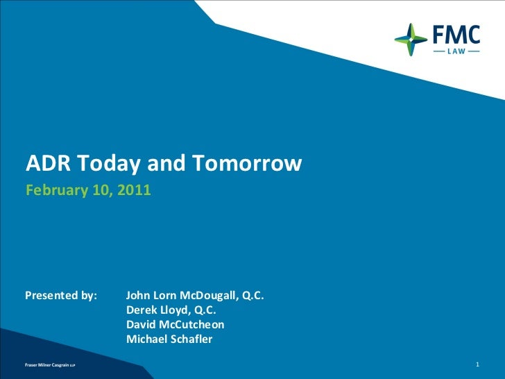 ADR Today and TomorrowFebruary 10, 2011Presented by:   John Lorn McDougall, Q.C.                Derek Lloyd, Q.C.         ...