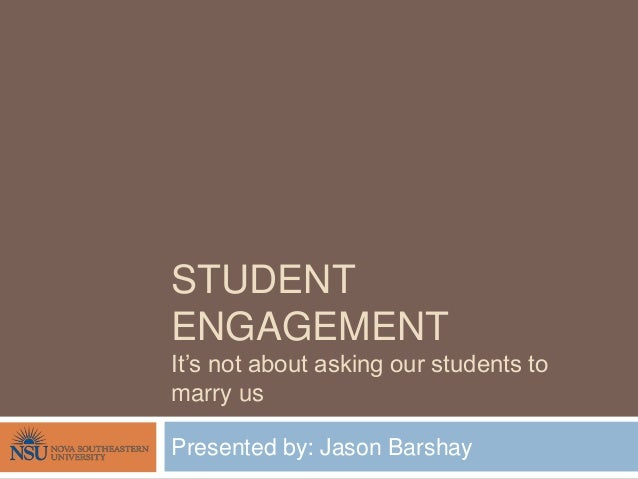 STUDENT ENGAGEMENT It's not about asking our students to marry us Presented by: Jason Barshay