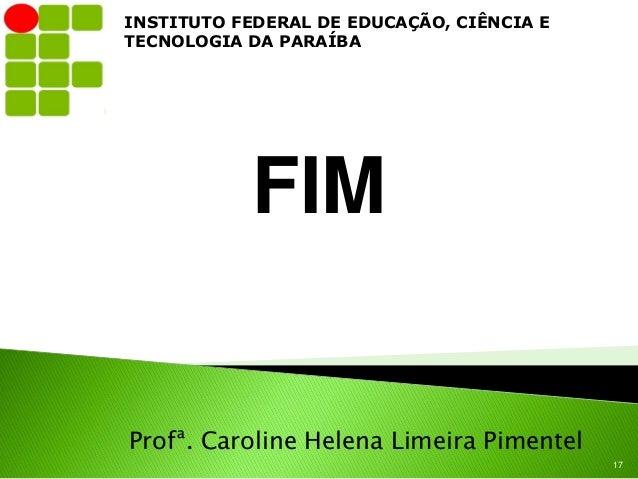 INSTITUTO FEDERAL DE EDUCAÇÃO, CIÊNCIA ETECNOLOGIA DA PARAÍBA           FIMProfª. Caroline Helena Limeira Pimentel        ...