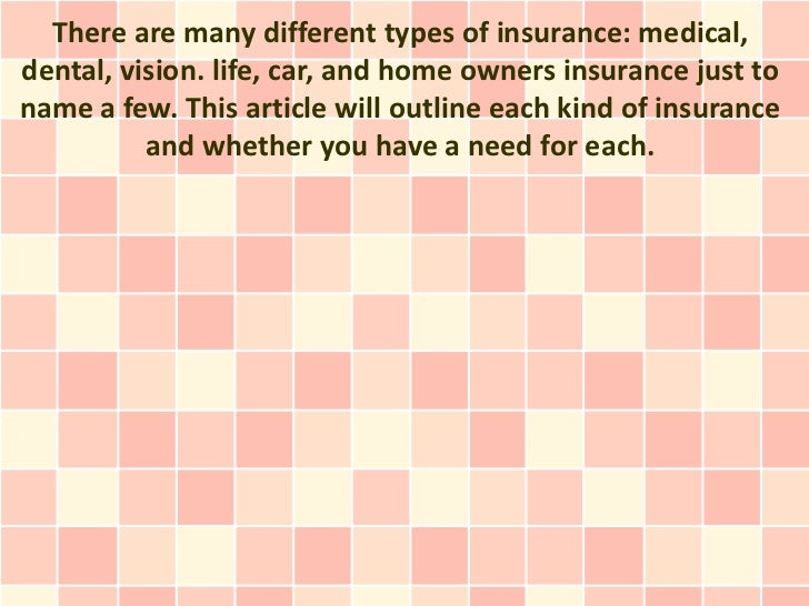 There are many different types of insurance: medical,dental, vision. life, car, and home owners insurance just toname a fe...