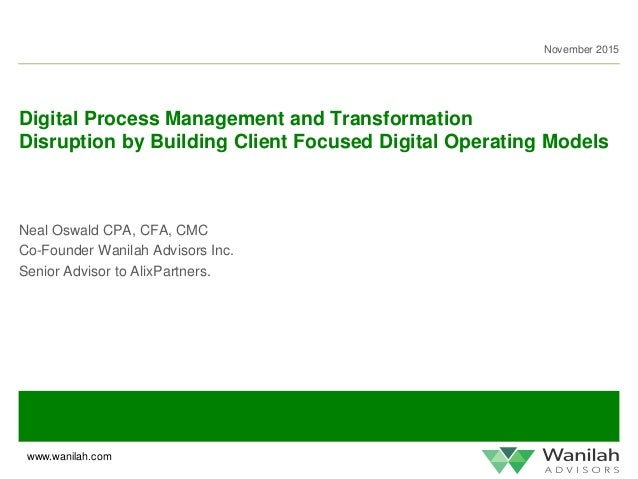 www.wanilah.com November 2015 Digital Process Management and Transformation Disruption by Building Client Focused Digital ...