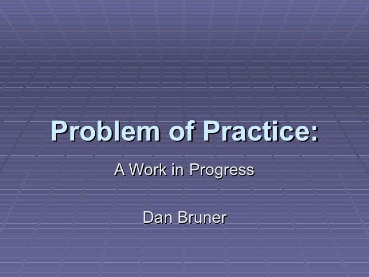 Problem of Practice: A Work in Progress Dan Bruner
