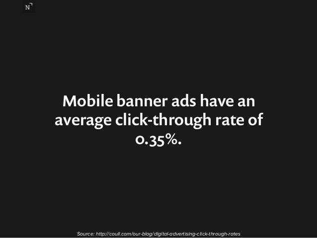 Mobile banner ads have an  average click-through rate of  0.35%.  Source: http://coull.com/our-blog/digital-advertising-cl...