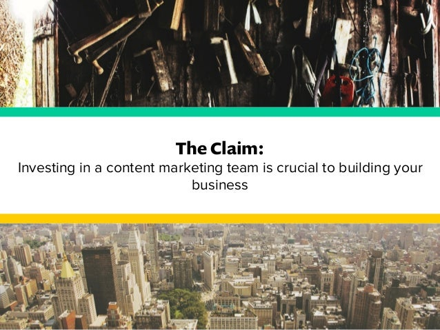 The Claim:  Investing in a content marketing team is crucial to building your  business