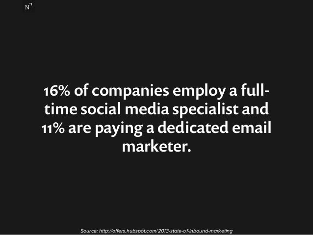 16% of companies employ a full-time  social media specialist and  11% are paying a dedicated email  marketer.  Source: htt...