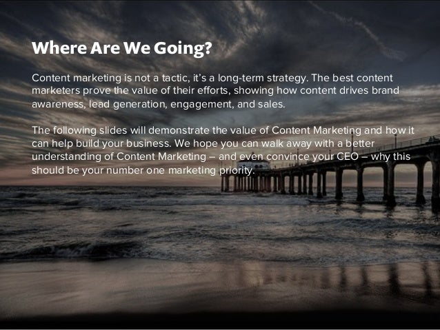 Where Are We Going?  Content marketing is not a tactic, it's a long-term strategy. The best content  marketers prove the v...