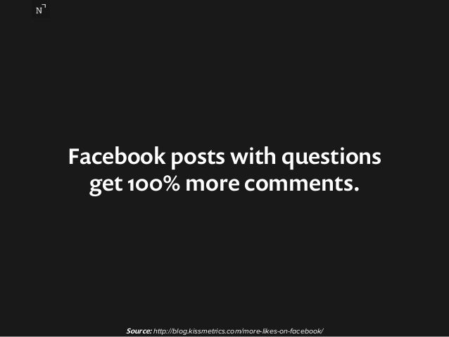 Facebook posts with questions  get 100% more comments.  Source: http://blog.kissmetrics.com/more-likes-on-facebook/
