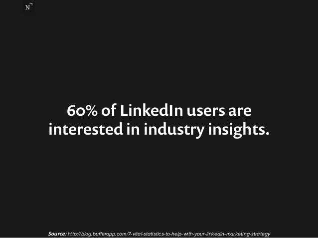 60% of LinkedIn users are  interested in industry insights.  Source: http://blog.bufferapp.com/7-vital-statistics-to-help-...