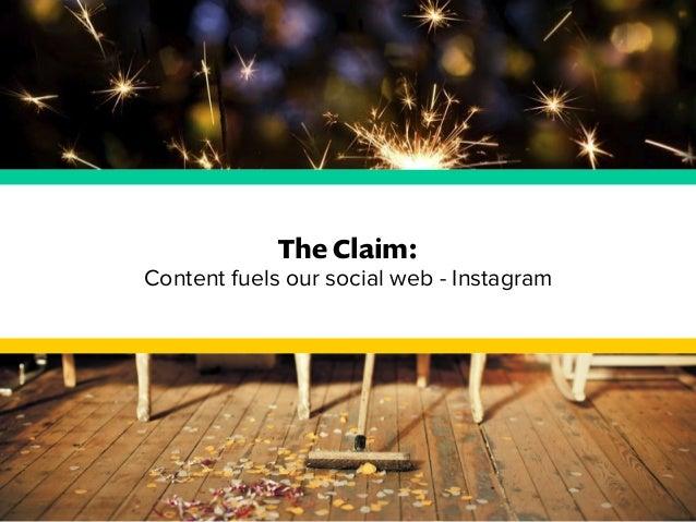 The Claim:  Content fuels our social web - Instagram