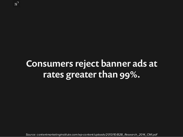 Consumers reject banner ads at  rates greater than 99%.  Source: contentmarketinginstitute.com/wp-content/uploads/2013/10/...