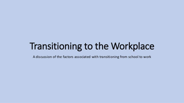 Transitioning to the Workplace A discussion of the factors associated with transitioning from school to work