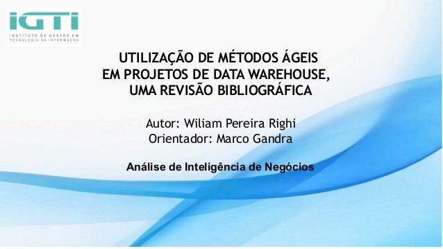 UTILIZAÇÃO DE MÉTODOS ÁGEIS EM PROJETOS DE DATA WAREHOUSE, UMA REVISÃO BIBLIOGRÁFICA Autor: Wiliam Pereira Righi Orientado...