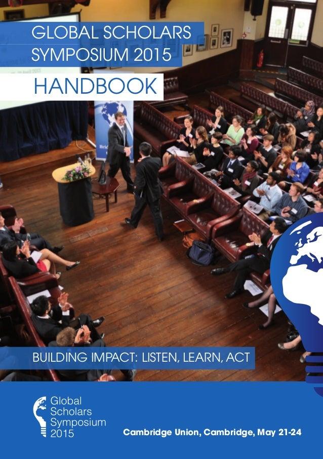 GLOBAL SCHOLARS HANDBOOK SYMPOSIUM 2015 Cambridge Union, Cambridge, May 21-24 BUILDING IMPACT: LISTEN, LEARN,ACT